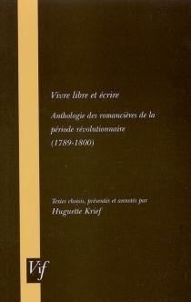 Vivre libre et écrire : anthologie des romancières de la période révolutionnaire (1789-1800) -