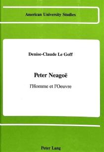 Peter Neagoë, l'homme et l'oeuvre - Denise-ClaudeLe Goff