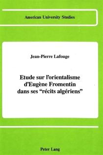 Etude sur l'orientalisme d'Eugène Fromentin dans ses Récits algériens - Jean-PierreLafouge