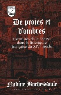 De proies et d'ombres : escritures de la chasse dans la littérature française du XIVe siècle - NadineBordessoule