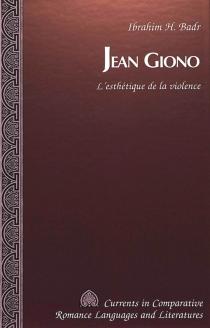 Jean Giono : l'esthétique de la violence - Ibrahim H.Badr