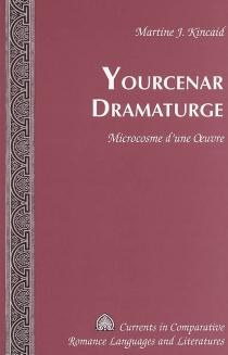 Yourcenar dramaturge : microcosme d'une oeuvre - Martine J.Kincaid