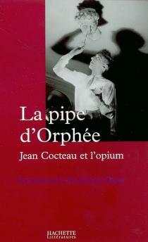 La pipe d'Orphée : Jean Cocteau et l'opium - EmmanuelleRetaillaud-Bajac