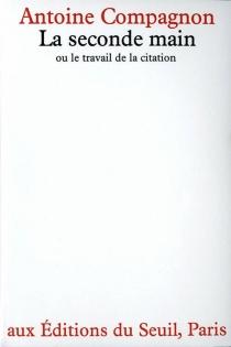 La seconde main ou Le travail de la citation - AntoineCompagnon
