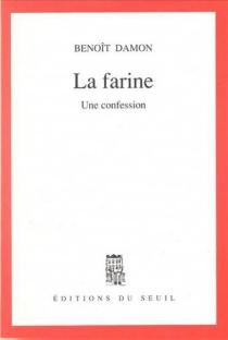 La farine : une confession - BenoîtDamon