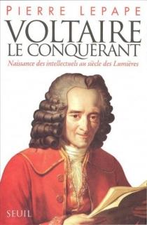 Voltaire le conquérant : naissance des intellectuels au siècle des lumières - PierreLepape