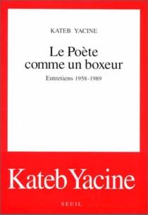 Le Poète comme un boxeur : entretiens, 1958-1989 - YacineKateb
