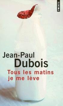 Tous les matins je me lève - Jean-PaulDubois