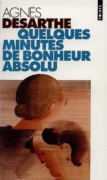 Quelques minutes de bonheur absolu - AgnèsDesarthe