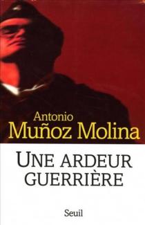 Une ardeur guerrière : mémoires militaires - AntonioMunoz Molina