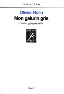 Mon galurin gris : petites géographies - OlivierRolin