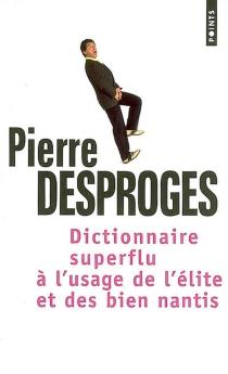 Dictionnaire superflu : à l'usage de l'élite et des biens nantis - PierreDesproges