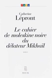 Le cahier de moleskine noire du délateur Mikhaïl - CatherineLépront