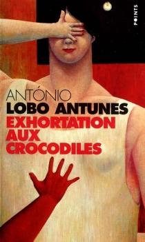 Exhortation aux crocodiles - António LoboAntunes