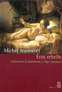 Eros rebelle : littérature et dissidence à l'âge classique - MichelJeanneret