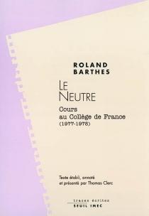 Le neutre : notes de cours au Collège de France, 1977-1978 - RolandBarthes