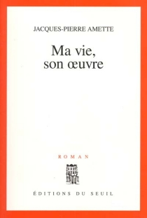 Ma vie, son oeuvre - Jacques-PierreAmette