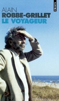 Le voyageur : textes, causeries et entretiens : 1947-2001 - AlainRobbe-Grillet