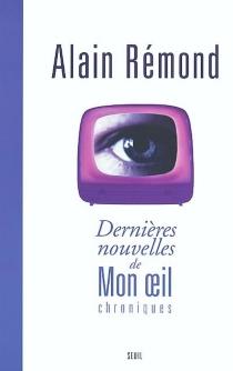 Dernières nouvelles de mon oeil : chroniques - AlainRémond