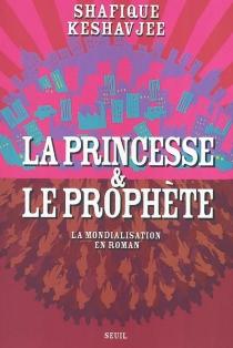 La princesse et le prophète : la mondialisation en roman - ShafiqueKeshavjee