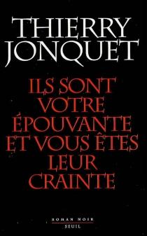 Ils sont votre épouvante et vous êtes leur crainte : roman noir - ThierryJonquet