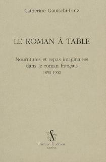 Le roman à table : nourritures et repas imaginaires dans le roman français, 1850-1900 - CatherineGautschi-Lanz