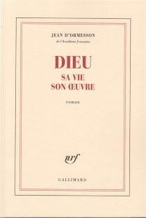 Dieu, sa vie, son oeuvre - Jean d'Ormesson