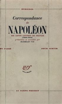 Correspondance : six cents lettres de travail 1806-1810 - Napoléon 1er
