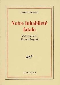 Notre inhabileté fatale : entretiens avec Bernard Pingaud - AndréFrénaud