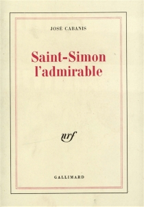Saint-Simon, l'admirable - José Cabanis