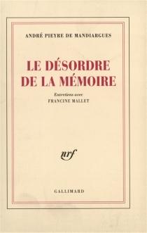 Le Désordre de la mémoire : entretiens avec Francine Mallet - AndréPieyre de Mandiargues