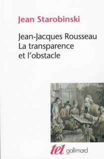 Jean-Jacques Rousseau : la transparence et l'obstacle - JeanStarobinski
