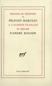 Discours de réception de Félicien Marceau à l'Académie française et réponse d'André Roussin| Discours prononcés à l'occasion de la remise de l'épée par Claude Mauriac et Félicien Marceau - FélicienMarceau