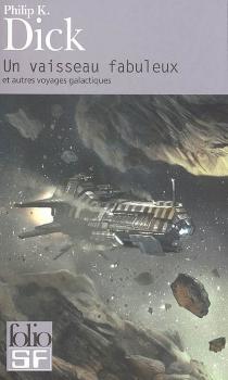 Un vaisseau fabuleux : et autres voyages galactiques - Philip KindredDick