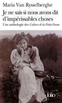 Je ne sais si nous avons dit d'impérissables choses : une anthologie des Cahiers de la petite dame - MariaVan Rysselberghe