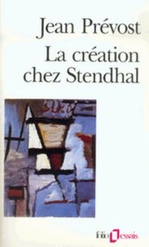 La création chez Stendhal : essai sur le métier d'écrire et la psychologie de l'écrivain - JeanPrévost