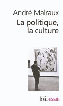 La politique, la culture : discours, articles, entretiens, 1925-1975 - AndréMalraux