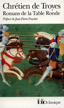 Romans de la Table ronde : Erec et Enide, Cligès ou La fausse morte, Lancelot le chevalier à la charrette, Yvain le chevalier au lion - Chrétien de Troyes