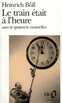 Le train était à l'heure : roman, suivi de quatorze nouvelles - HeinrichBöll