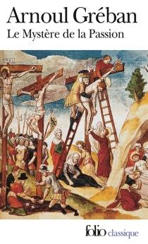 Le mystère de la Passion de notre sauveur Jésus-Christ - ArnoulGréban