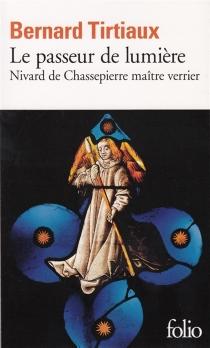 Le passeur de lumière : Nivard de Chassepierre, maître verrier - BernardTirtiaux