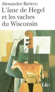 L'âme de Hegel et les vaches du Wisconsin - AlessandroBaricco