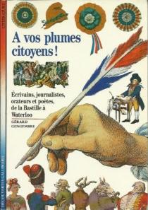 A vos plumes citoyens ! : écrivains, journalistes, orateurs et poètes, de la Bastille à Waterloo - GérardGengembre