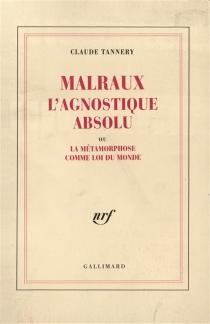 Malraux, l'agnostique absolu ou La métamorphose comme loi du monde - ClaudeTannery