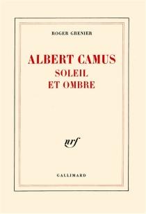 Albert Camus, soleil et ombre : une biographie intellectuelle - RogerGrenier