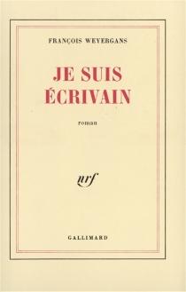 Je suis écrivain - FrançoisWeyergans