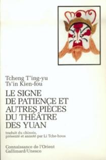 Le Signe de patience : et autres pièces du théâtre des Yuan -