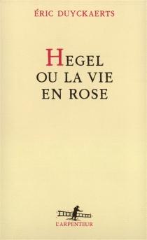 Hegel ou la Vie en rose - ÉricDuyckaerts