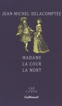 Madame, la cour, la mort - Jean-MichelDelacomptée