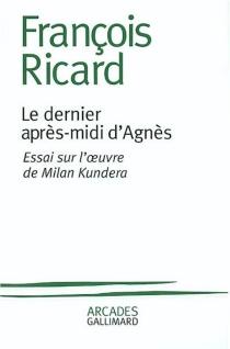 Le dernier après-midi d'Agnès : essai sur l'oeuvre de Milan Kundera - FrançoisRicard